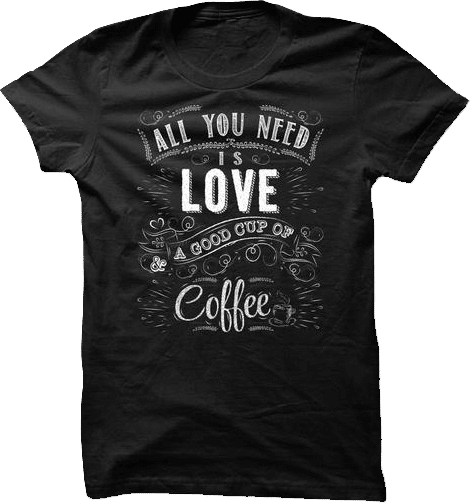 All you need is love and a good cup of coffee t shirt