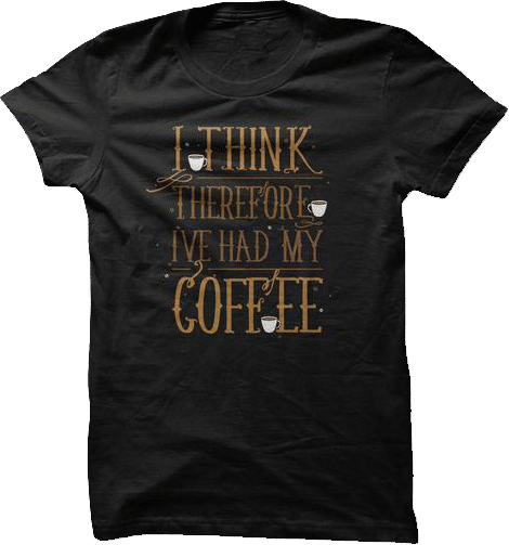 I think therefore I had my coffee t shirt