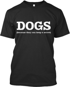 Dogs because they can keep a secret T shirt