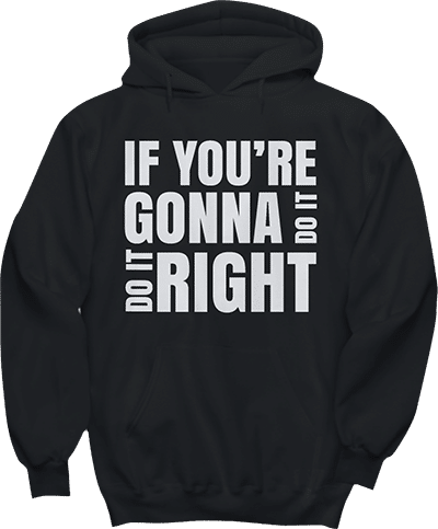 If your'e gonna do it, do it right hoodie