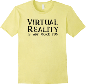 Virtual Reality is Way More Fun T shirt